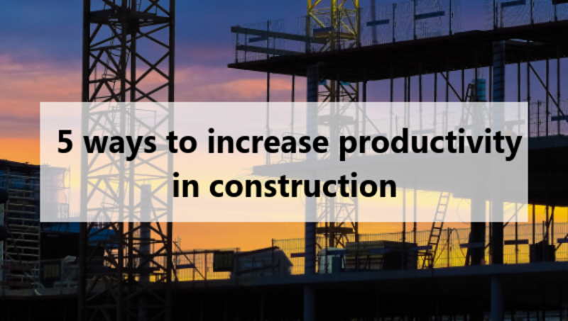 5 ways to increase productivity in construction
